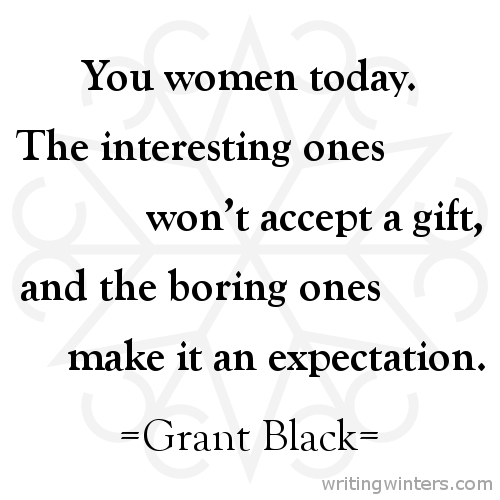 You women today. The interesting ones won't accept a gift, and the boring ones make it an expectation. -Grant Black