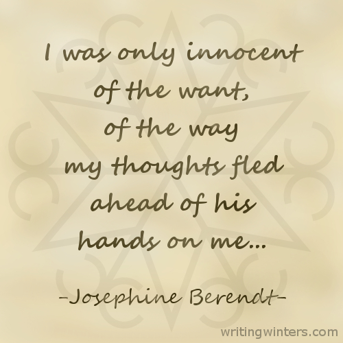 I was only innocent of the want, of the way my thoughts fled ahead of his hands on me... -Josephine Berendt