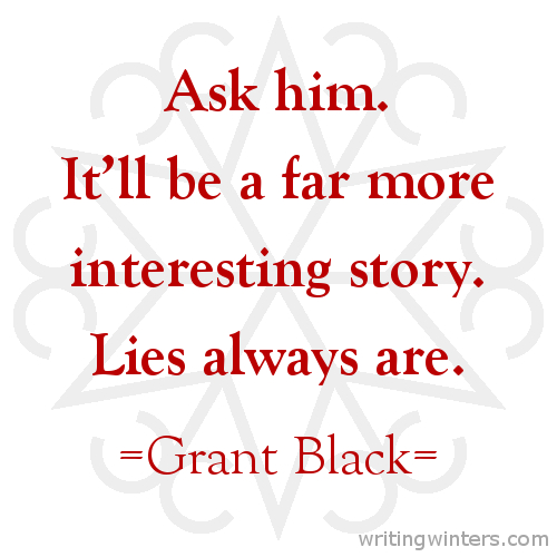 Ask him. It'll be a far more interesting story. Lies always are. -Grant Black