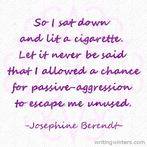 So I sat down and lit a cigarette. Let it never be said that I allowed a chance for passive-aggression to escape me unused. -Josephine Berendt