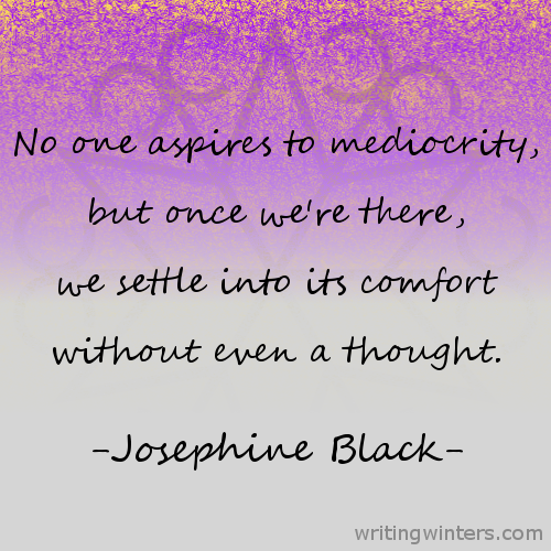No one aspires to mediocrity, but once we're there, we settle into its comfort without even a thought. -Josephine Black