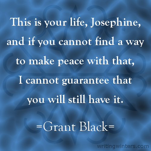 This is your life, Josephine, and if you cannot find a way to make peace with that, I cannot guarantee that you will still have it. -Grant Black
