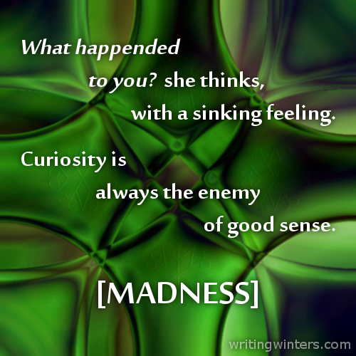 What happened to you? she thinks with a sinking feeling. Curiosity is always the enemy of good sense. -MADNESS