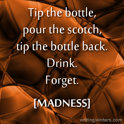 Tip the bottle, pour the scotch, tip the bottle back. Drink. Forget. -MADNESS