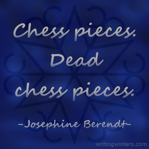 Chess pieces. Dead chess pieces. -Josephine Berendt