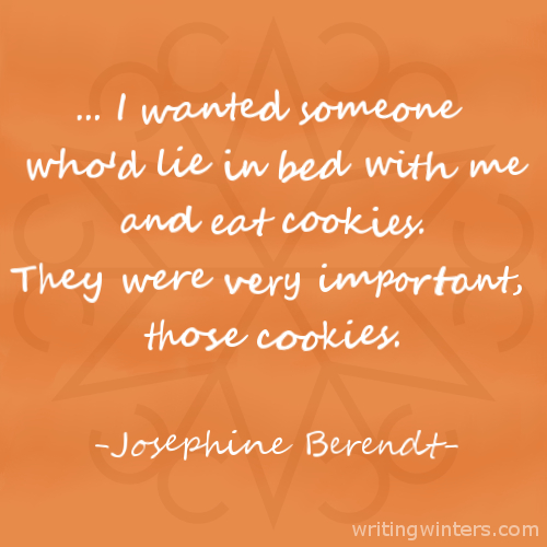 ... I wanted someone who'd lie in bed with me and eat cookies. They were very important, those cookies. -Josephine Berendt