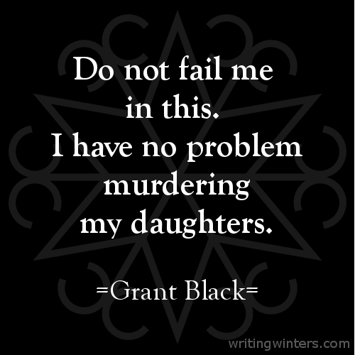 Do not fail me in this. I have no problem murdering my daughters. -Grant Black